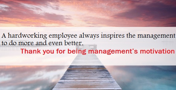 A hardworking employee always inspires the management to do more and even better. Thank you for being management's motivation