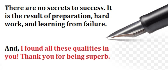 There are no secrets to success. It is the result of preparation, hard work, and learning from failure. And, I found all these qualities in you! Thank you for being superb.